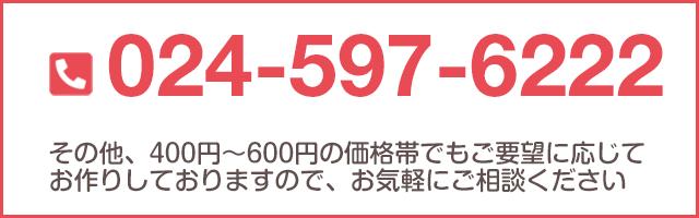その他、400円~600円の価格帯でもご要望に応じてお作りしておりますので、お気軽にご相談ください TEL:024-597-6222